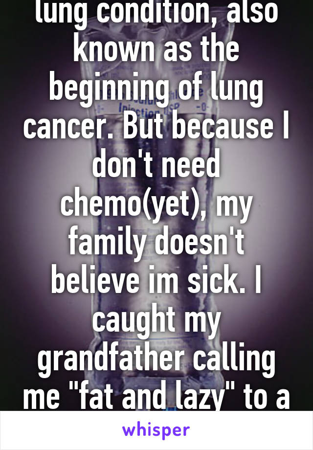 "I'm 22 with a severe lung condition, also known as the beginning of lung cancer. But because I don't need chemo(yet), my family doesn't believe im sick. I caught my grandfather calling me ""fat and lazy"" to a stranger. Why still fight."