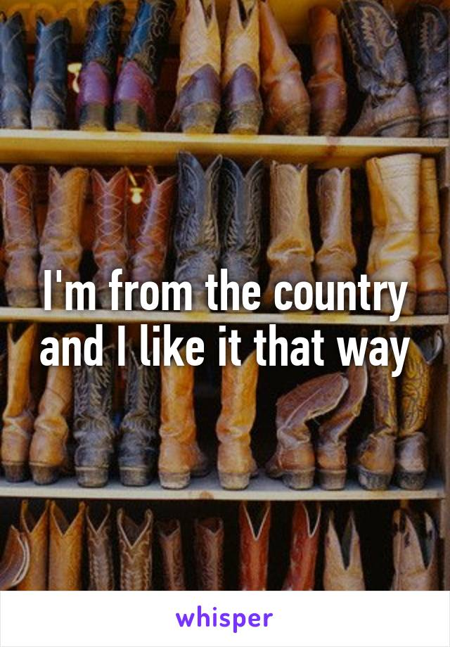 I'm from the country and I like it that way