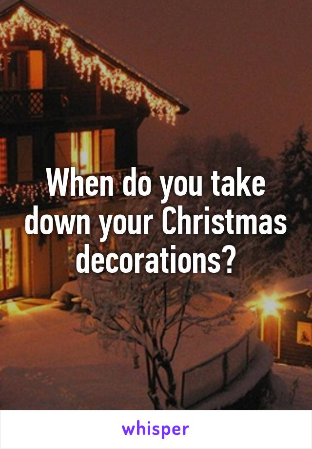 When do you take down your Christmas decorations?