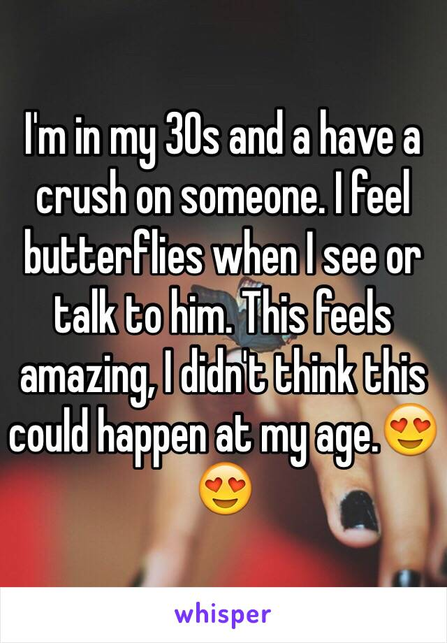I'm in my 30s and a have a crush on someone. I feel butterflies when I see or talk to him. This feels amazing, I didn't think this could happen at my age.😍😍
