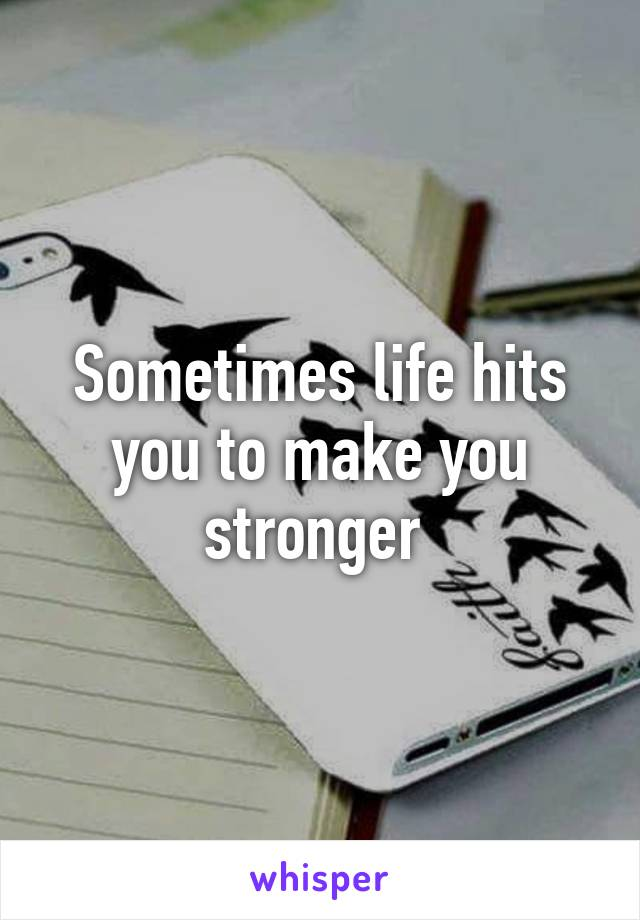 Sometimes life hits you to make you stronger