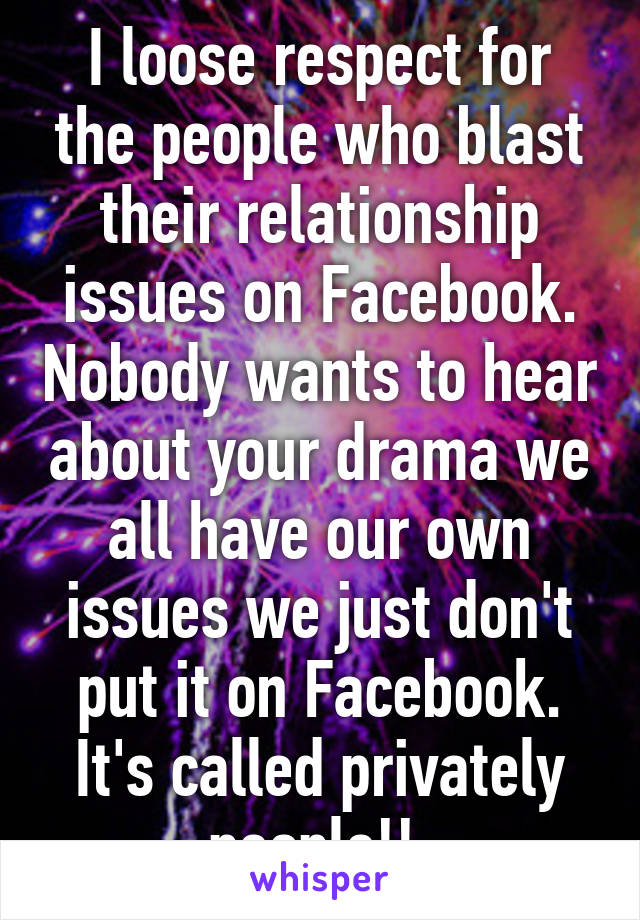 I loose respect for the people who blast their relationship issues on Facebook. Nobody wants to hear about your drama we all have our own issues we just don't put it on Facebook. It's called privately people!!