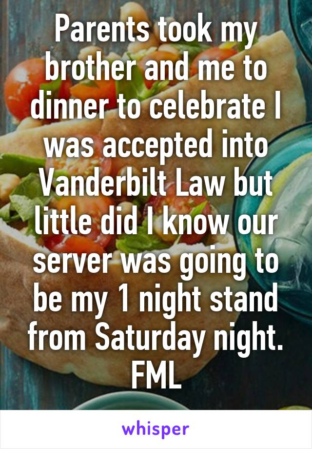 Parents took my brother and me to dinner to celebrate I was accepted into Vanderbilt Law but little did I know our server was going to be my 1 night stand from Saturday night. FML