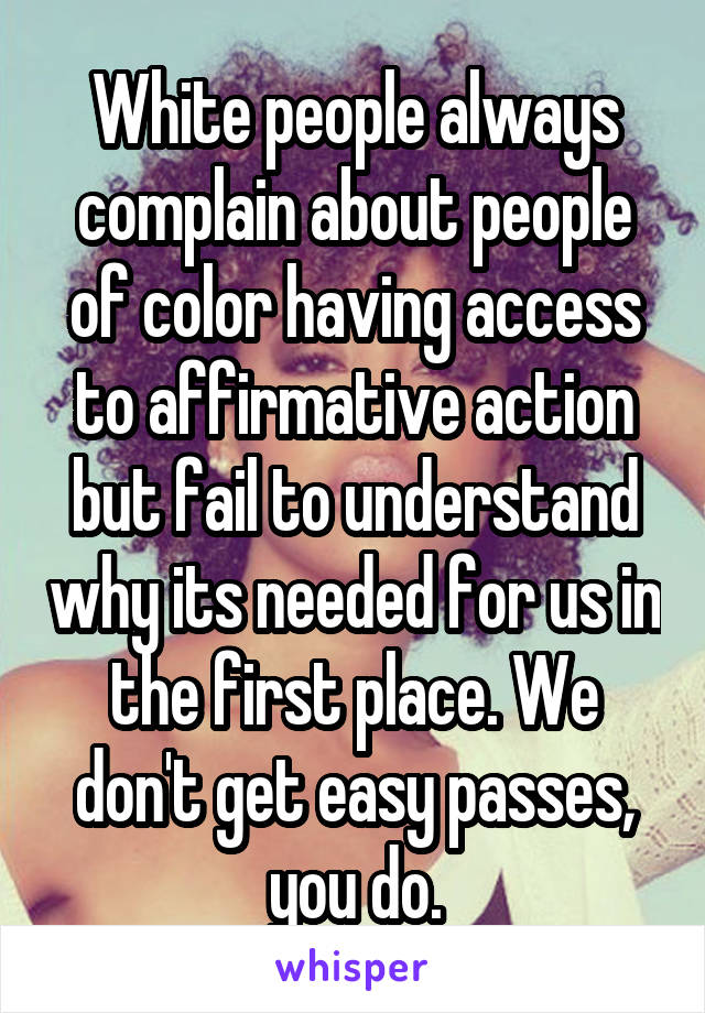 White people always complain about people of color having access to affirmative action but fail to understand why its needed for us in the first place. We don't get easy passes, you do.