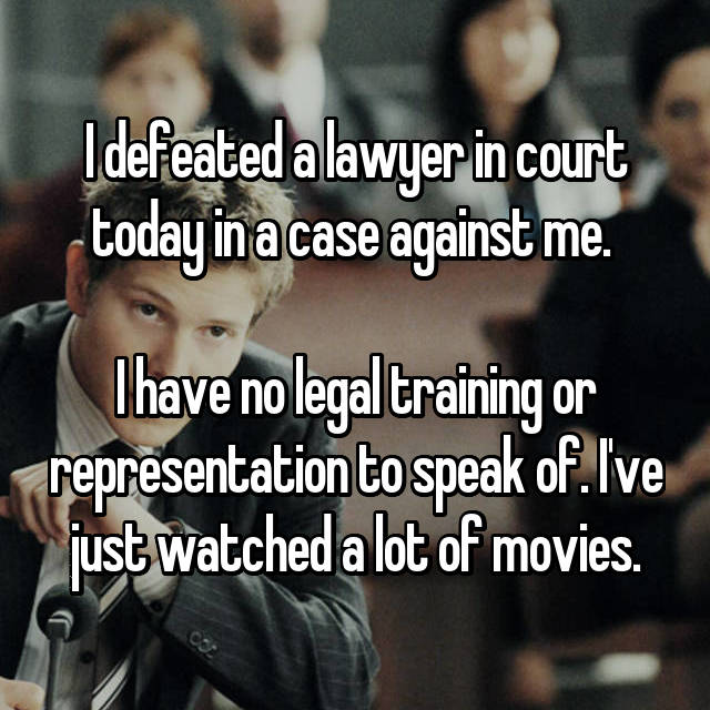 I defeated a lawyer in court today in a case against me.   I have no legal training or representation to speak of. I've just watched a lot of movies.
