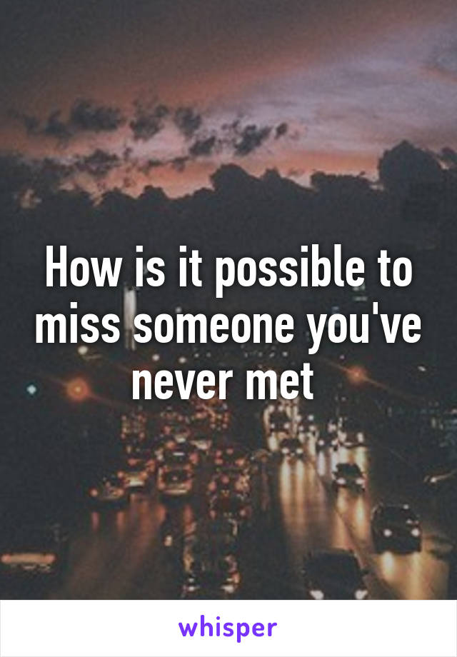 How do you miss someone