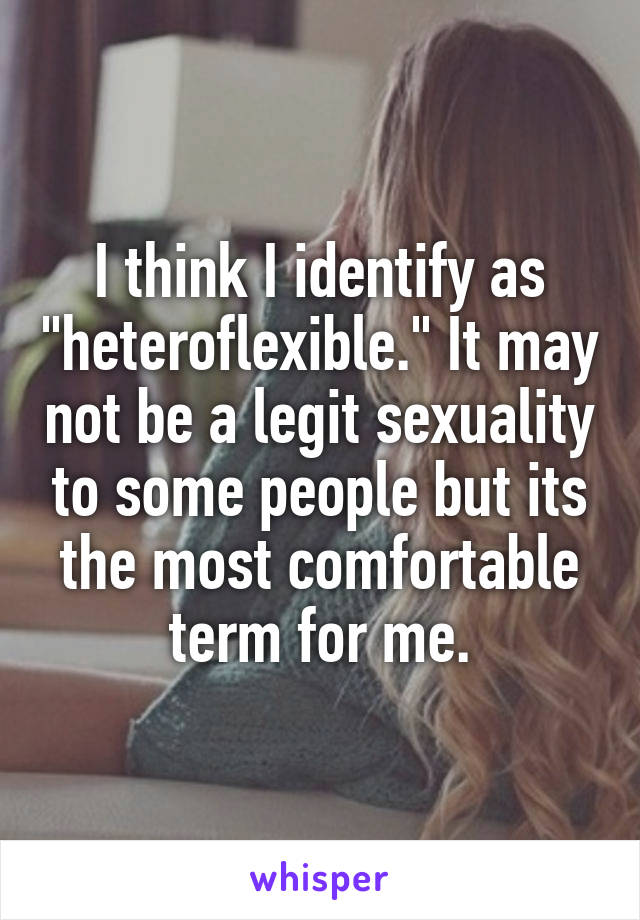 """I think I identify as """"heteroflexible."""" It may not be a legit sexuality to some people but its the most comfortable term for me."""