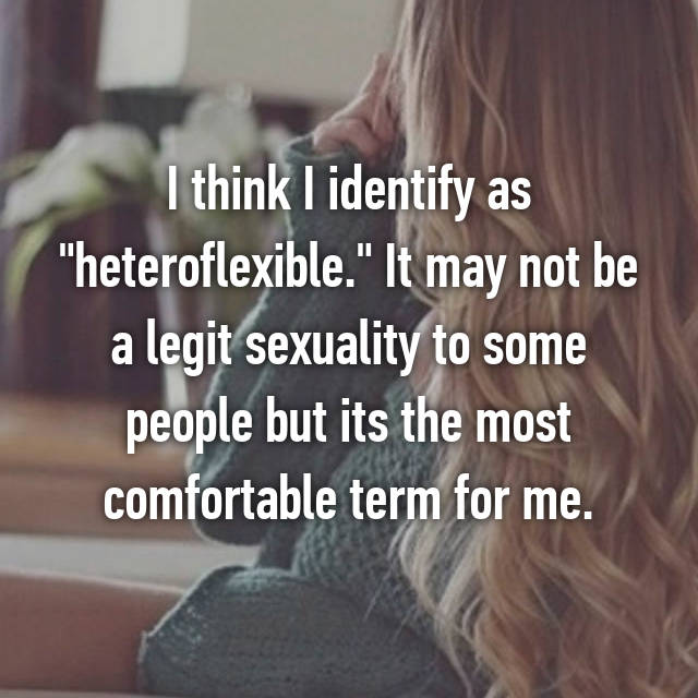 "I think I identify as ""heteroflexible."" It may not be a legit sexuality to some people but its the most comfortable term for me."