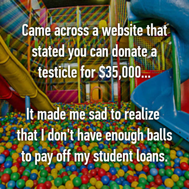 Came across a website that stated you can donate a testicle for $35,000...  It made me sad to realize  that I don't have enough balls to pay off my student loans.