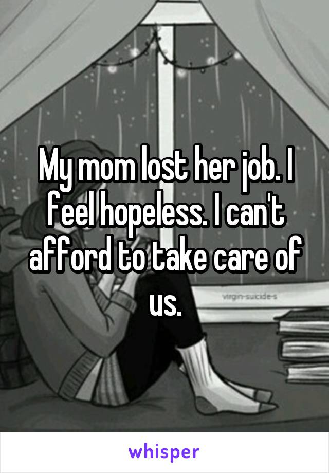 My mom lost her job. I feel hopeless. I can't afford to take care of us.