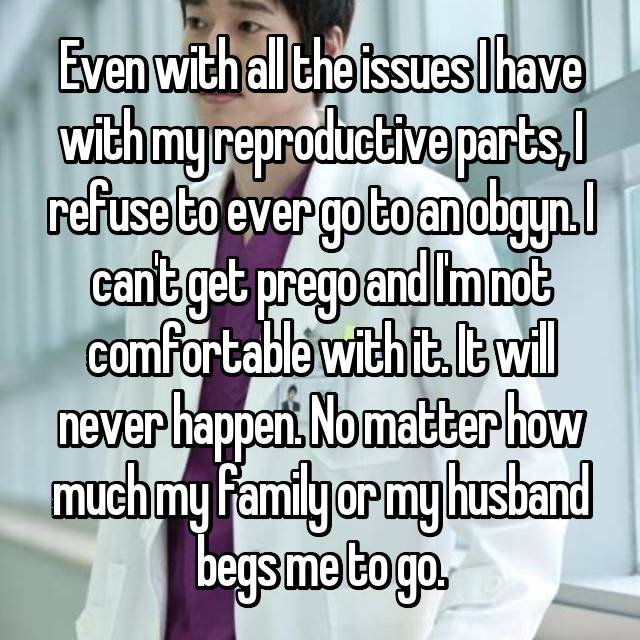 Even with all the issues I have with my reproductive parts, I refuse to ever go to an obgyn. I can't get prego and I'm not comfortable with it. It will never happen. No matter how much my family or my husband begs me to go.