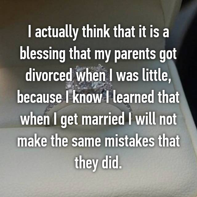 I actually think that it is a blessing that my parents got divorced when I was little, because I know I learned that when I get married I will not make the same mistakes that they did.