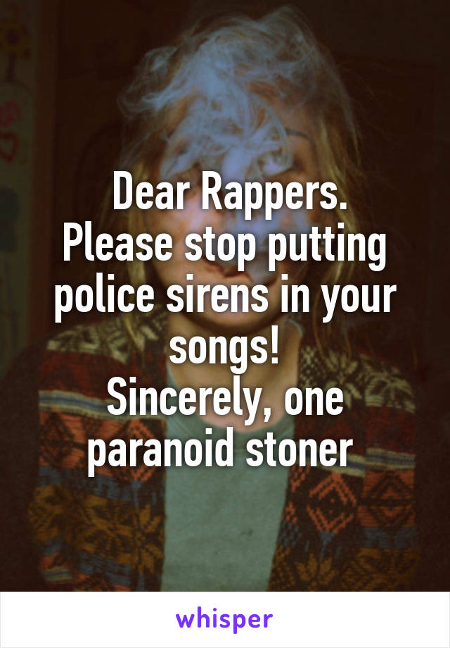 Dear Rappers. Please stop putting police sirens in your songs! Sincerely, one paranoid stoner