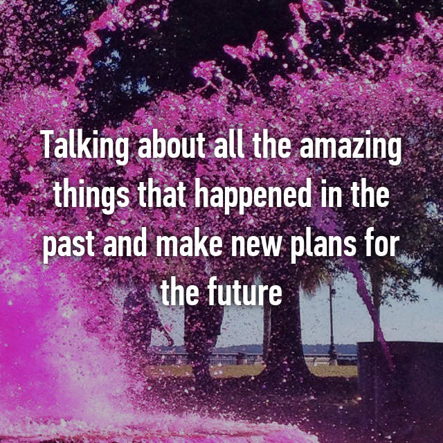 Talking about all the amazing things that happened in the past and make new plans for the future