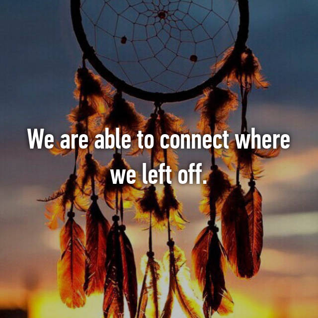 We are able to connect where we left off.