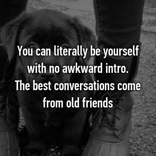 You can literally be yourself with no awkward intro. The best conversations come from old friends