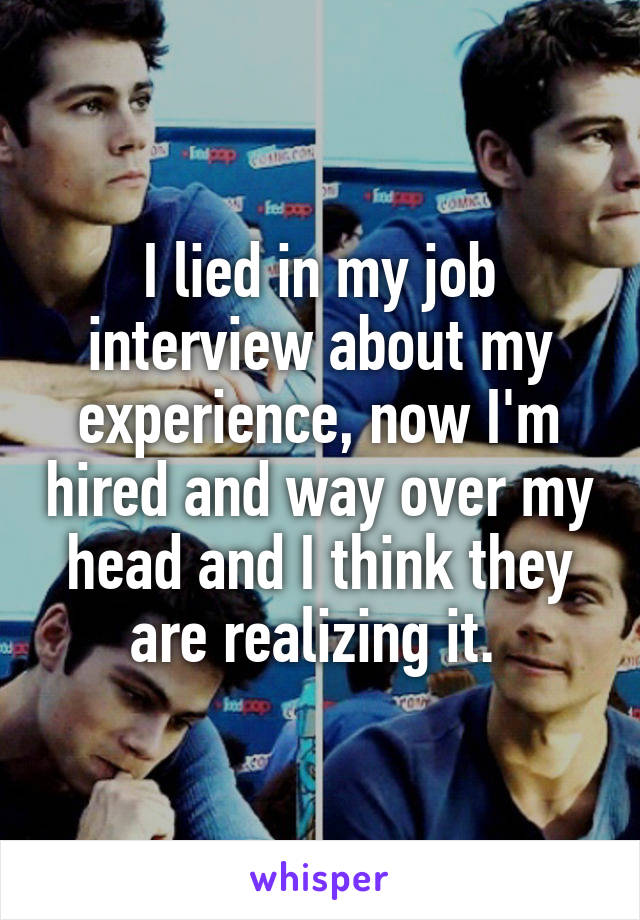 I lied in my job interview about my experience, now I'm hired and way over my head and I think they are realizing it.