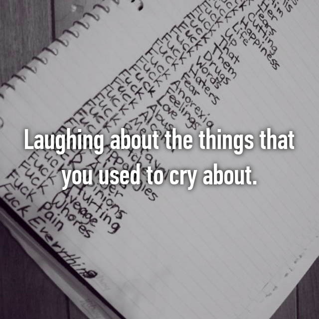 Laughing about the things that you used to cry about.