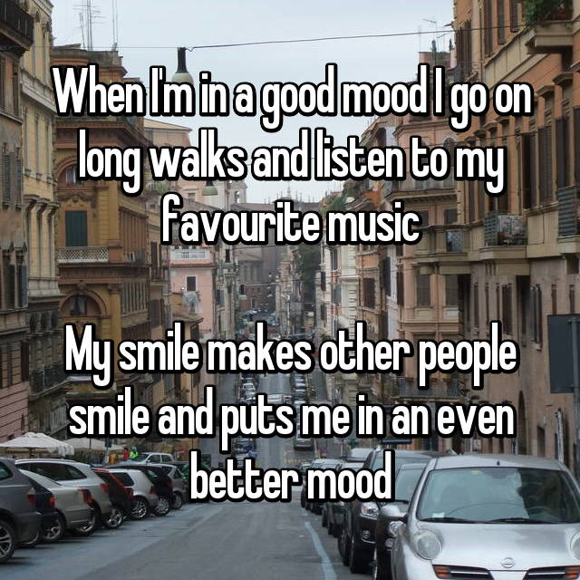 When I'm in a good mood I go on long walks and listen to my favourite music  My smile makes other people smile and puts me in an even better mood