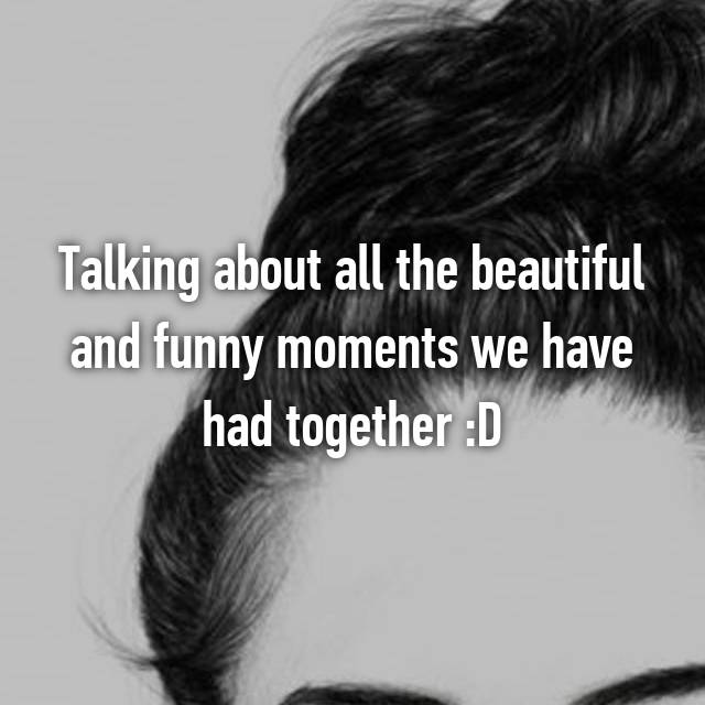 Talking about all the beautiful and funny moments we have had together :D