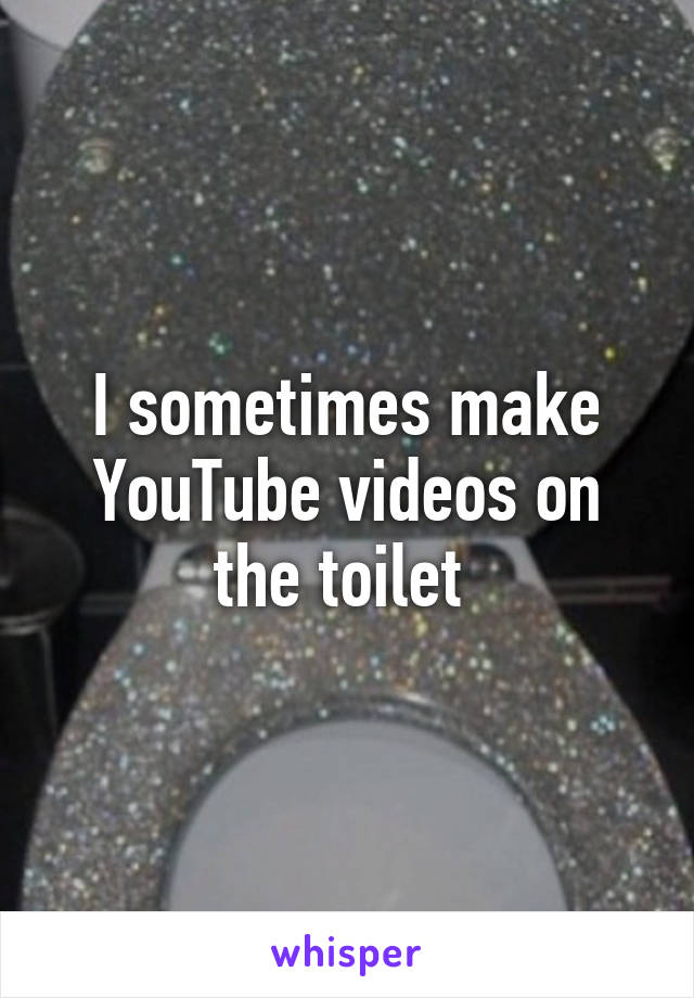 I sometimes make YouTube videos on the toilet