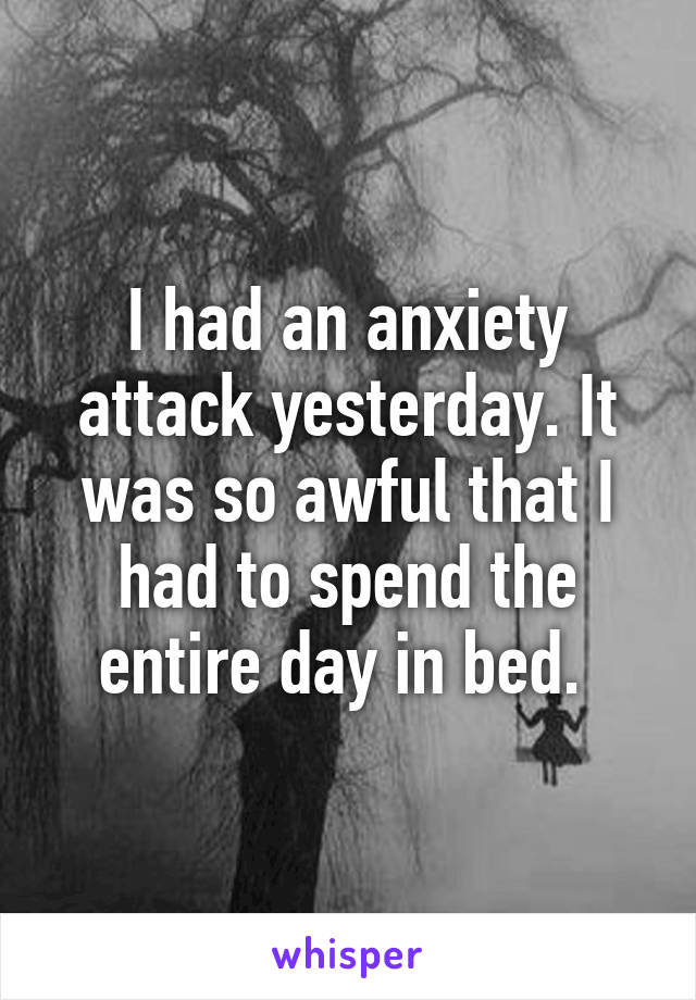 I had an anxiety attack yesterday. It was so awful that I had to spend the entire day in bed.