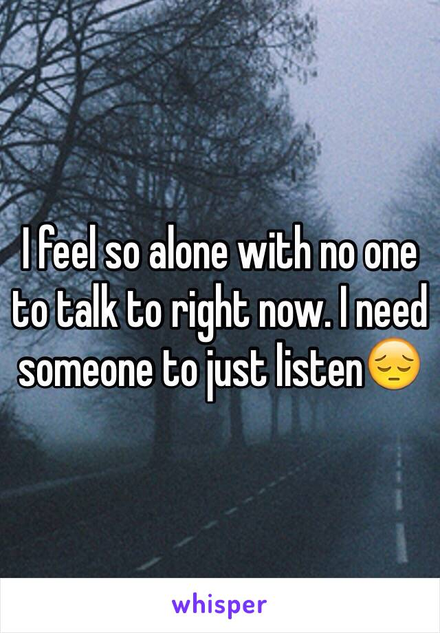 I feel so alone with no one to talk to right now. I need someone to just listen😔