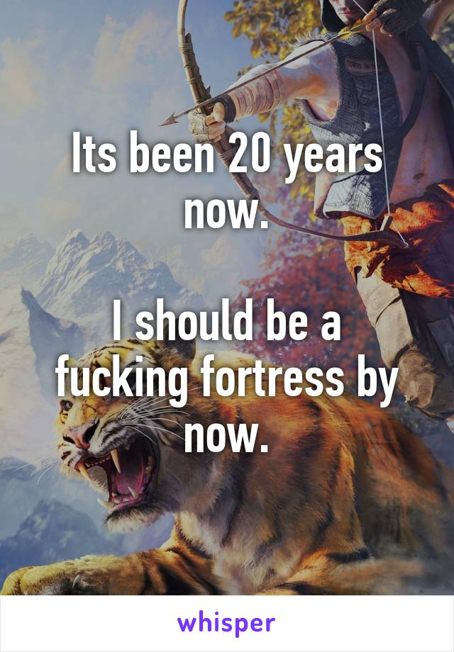 Its been 20 years now.  I should be a fucking fortress by now.
