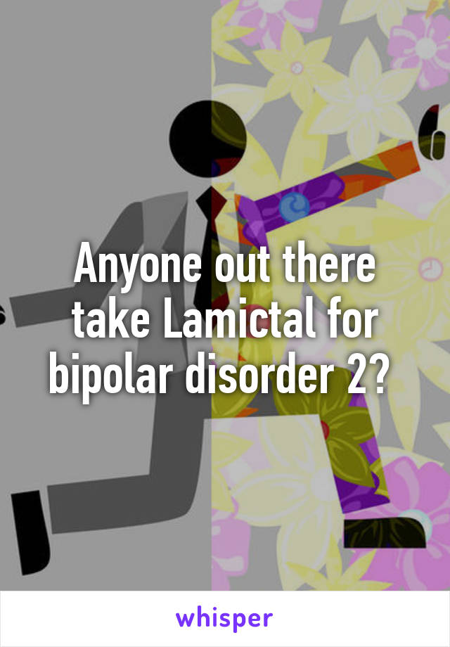Anyone out there take Lamictal for bipolar disorder 2?