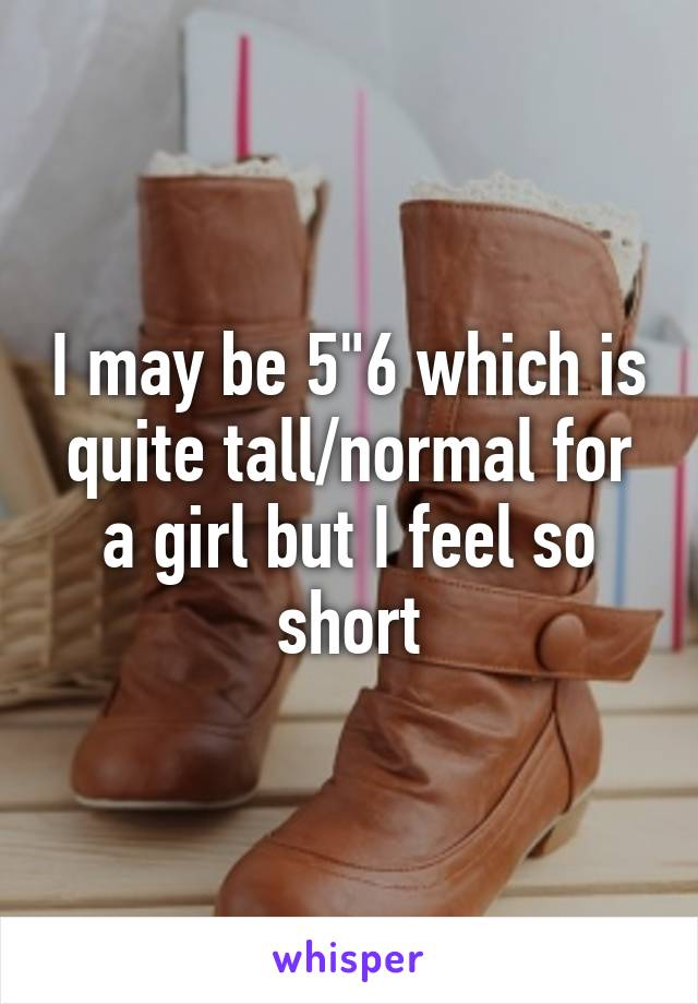 """I may be 5""""6 which is quite tall/normal for a girl but I feel so short"""