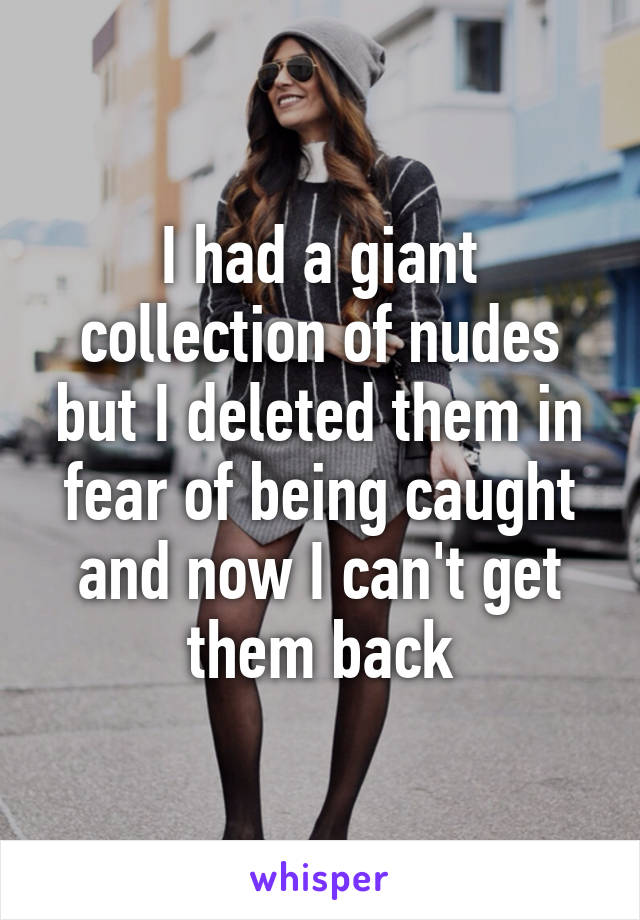 I had a giant collection of nudes but I deleted them in fear of being caught and now I can't get them back