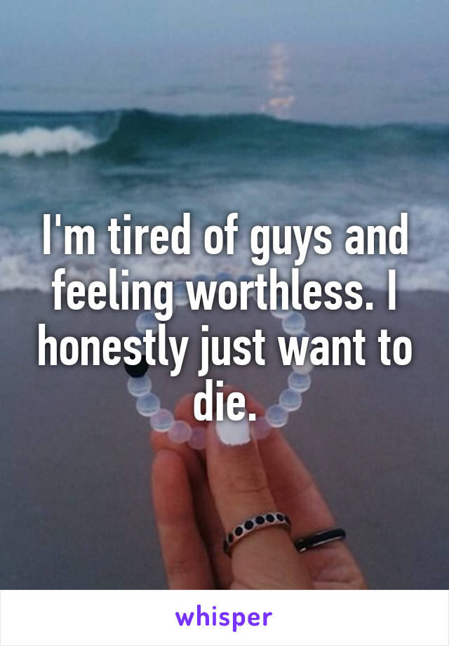 I'm tired of guys and feeling worthless. I honestly just want to die.