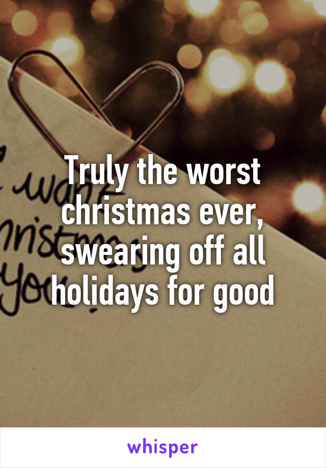 Truly the worst christmas ever, swearing off all holidays for good