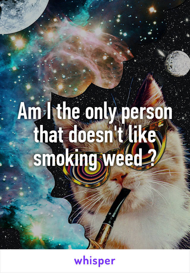 Am I the only person that doesn't like smoking weed ?