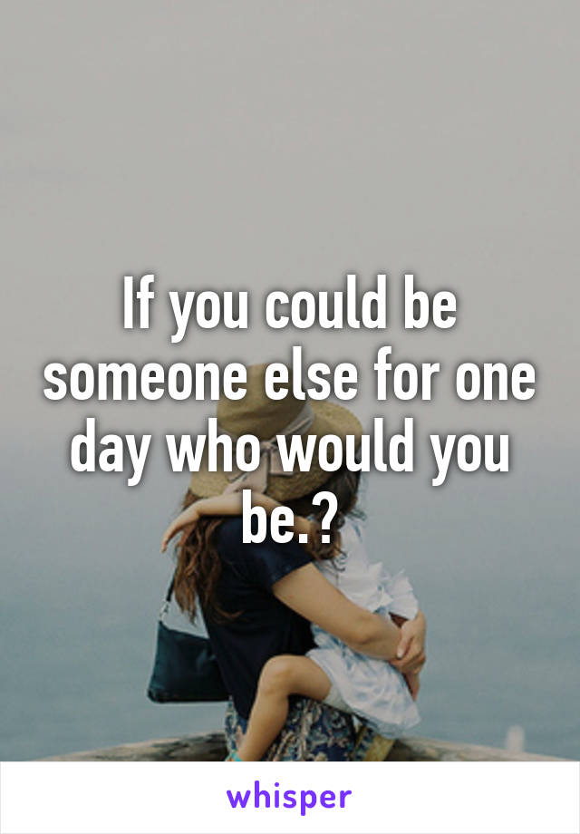 If you could be someone else for one day who would you be.?