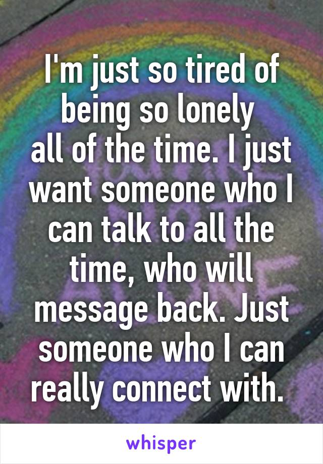 I'm just so tired of being so lonely  all of the time. I just want someone who I can talk to all the time, who will message back. Just someone who I can really connect with.