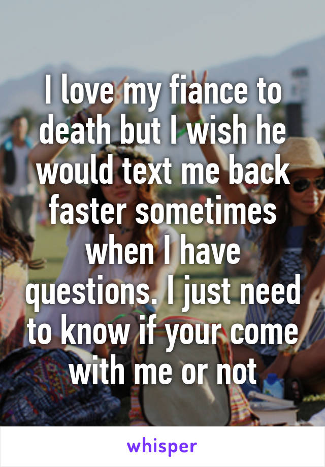 I love my fiance to death but I wish he would text me back faster sometimes when I have questions. I just need to know if your come with me or not