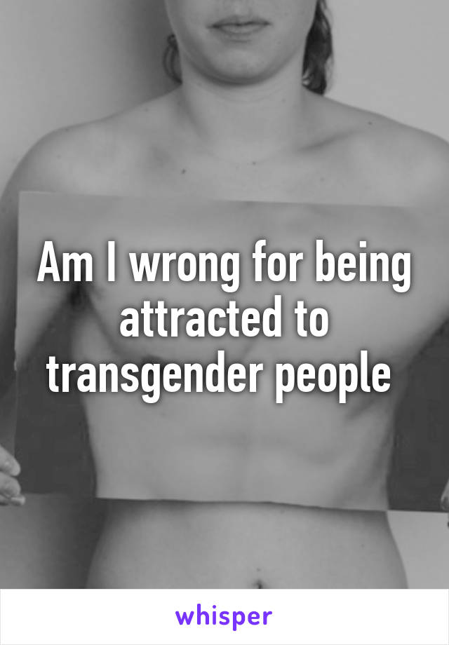 Am I wrong for being attracted to transgender people