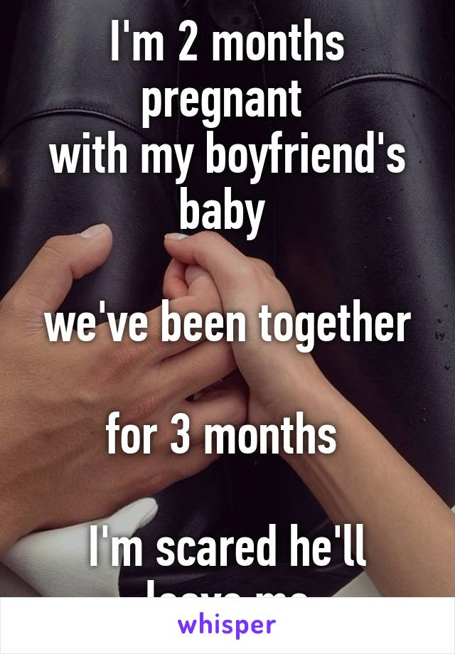 I'm 2 months pregnant  with my boyfriend's baby   we've been together  for 3 months   I'm scared he'll leave me