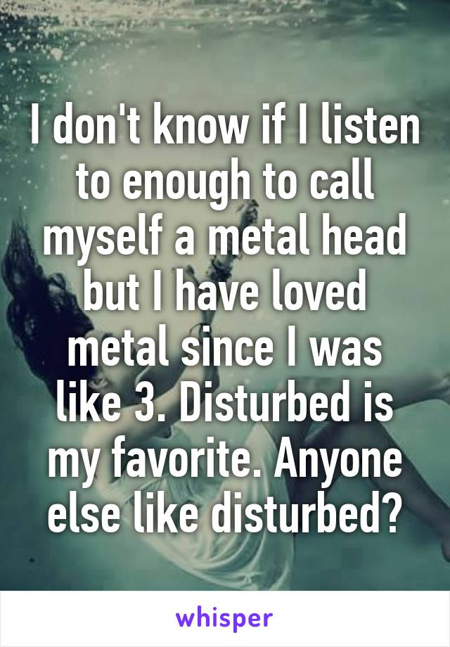 I don't know if I listen to enough to call myself a metal head but I have loved metal since I was like 3. Disturbed is my favorite. Anyone else like disturbed?