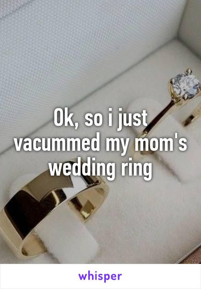 Ok, so i just vacummed my mom's wedding ring