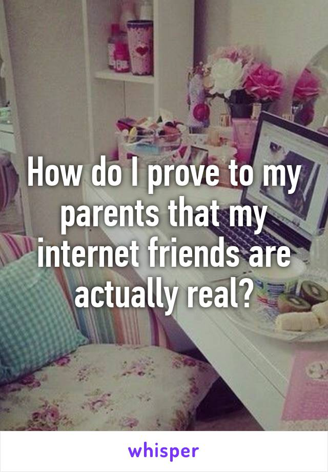 How do I prove to my parents that my internet friends are actually real?