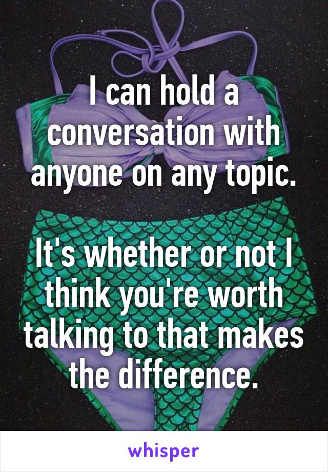 I can hold a conversation with anyone on any topic.  It's whether or not I think you're worth talking to that makes the difference.