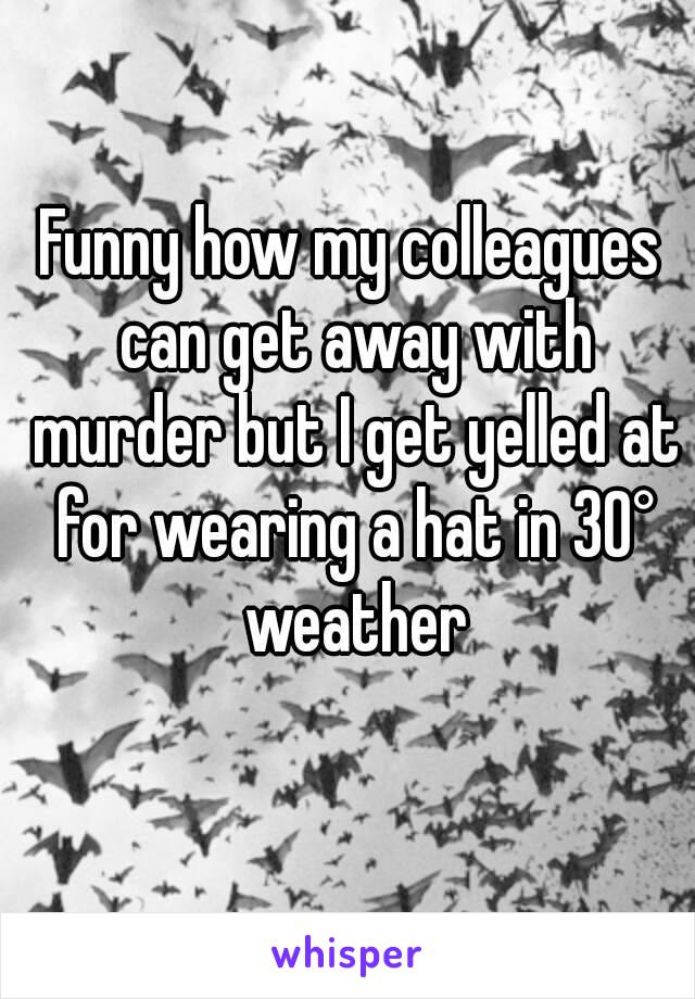 Funny how my colleagues can get away with murder but I get yelled at for wearing a hat in 30° weather