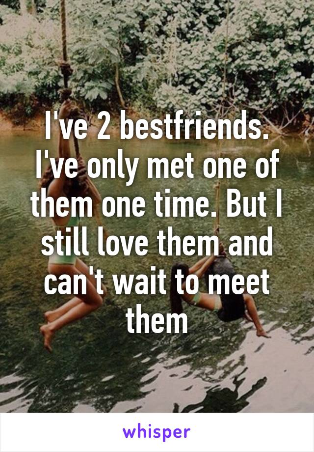 I've 2 bestfriends. I've only met one of them one time. But I still love them and can't wait to meet them