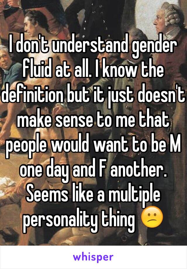 I don't understand gender fluid at all. I know the definition but it just doesn't make sense to me that people would want to be M one day and F another. Seems like a multiple personality thing 😕