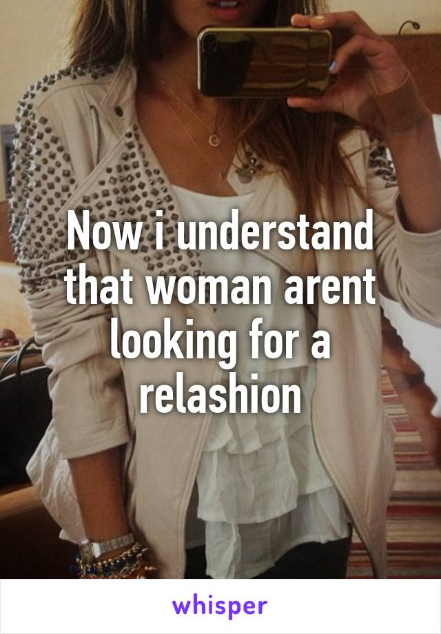 Now i understand that woman arent looking for a relashion