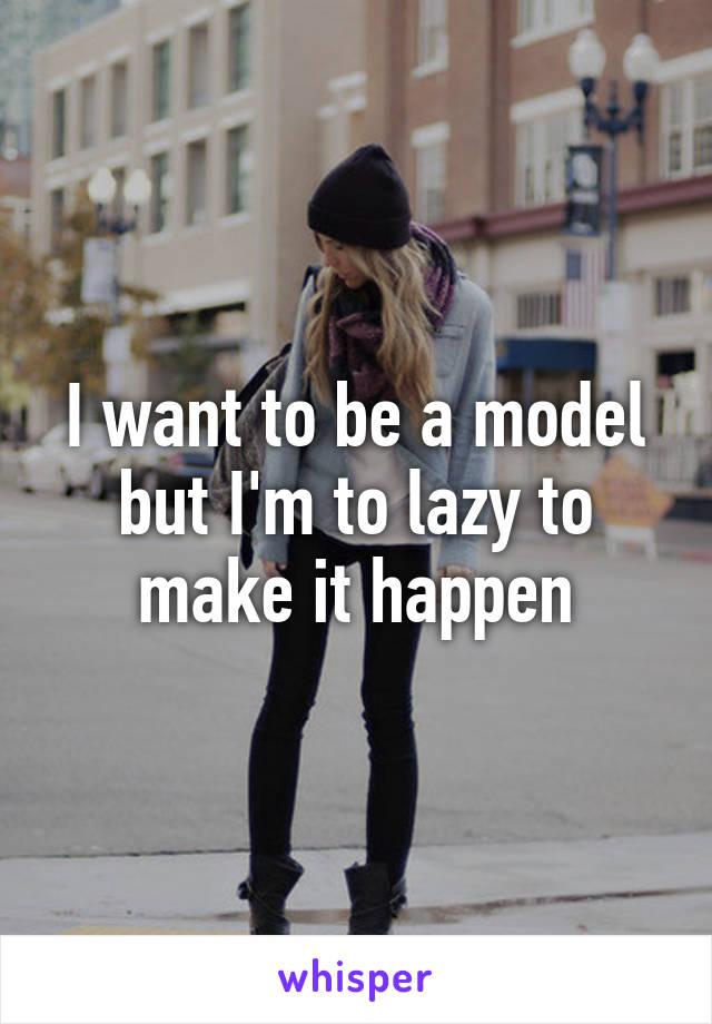 I want to be a model but I'm to lazy to make it happen