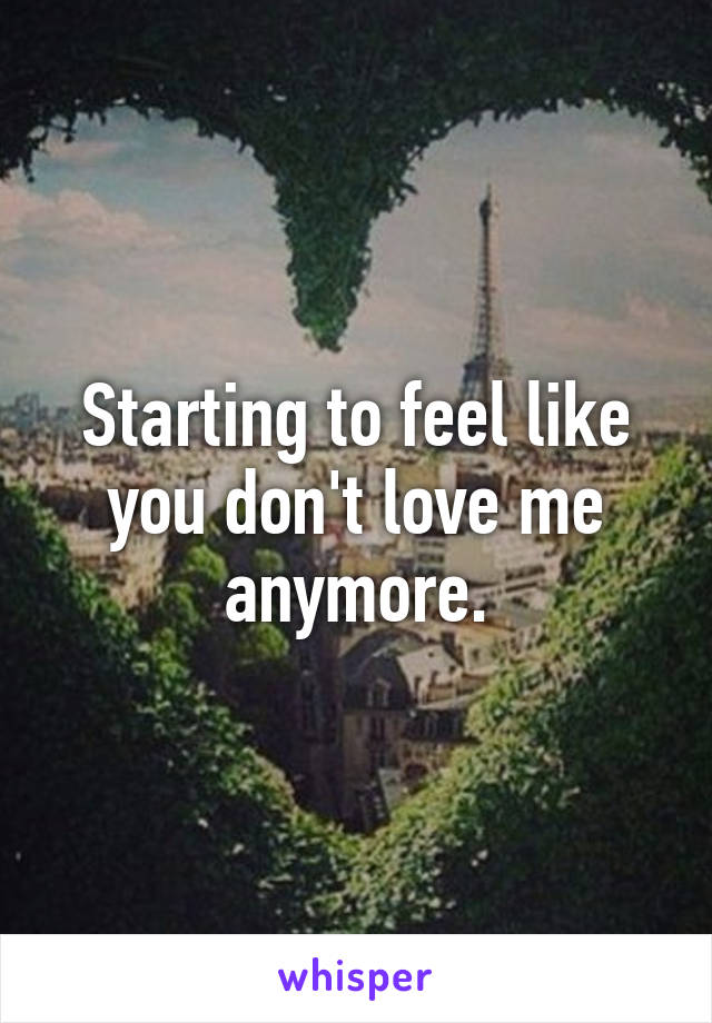 Starting to feel like you don't love me anymore.
