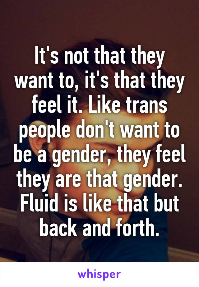 It's not that they want to, it's that they feel it. Like trans people don't want to be a gender, they feel they are that gender. Fluid is like that but back and forth.